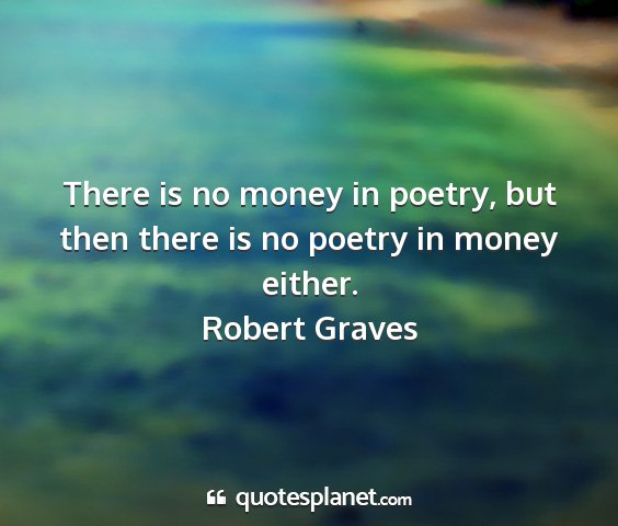 Robert graves - there is no money in poetry, but then there is no...