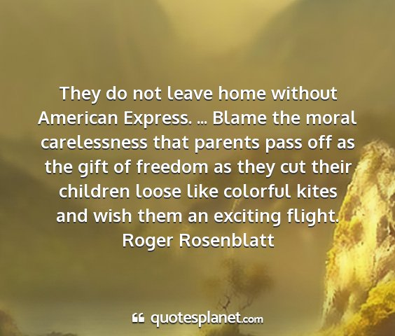 Roger rosenblatt - they do not leave home without american express....