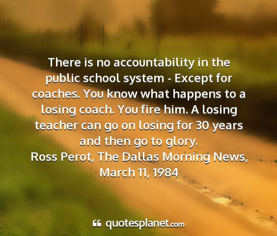 Ross perot, the dallas morning news, march 11, 1984 - there is no accountability in the public school...