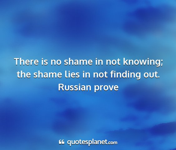 Russian prove - there is no shame in not knowing; the shame lies...