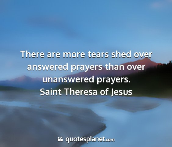 Saint theresa of jesus - there are more tears shed over answered prayers...