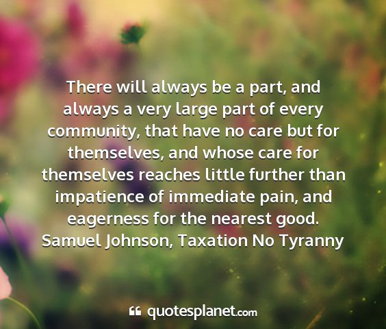 Samuel johnson, taxation no tyranny - there will always be a part, and always a very...