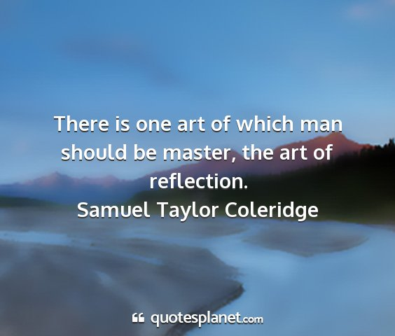 Samuel taylor coleridge - there is one art of which man should be master,...