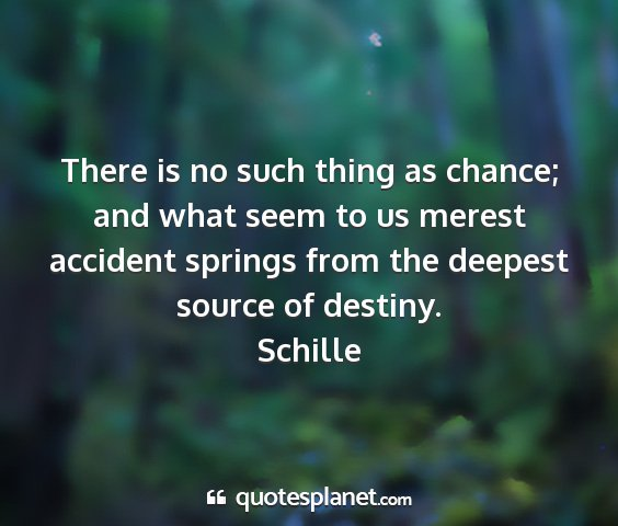 Schille - there is no such thing as chance; and what seem...