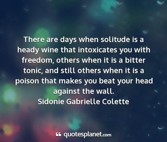 Sidonie gabrielle colette - there are days when solitude is a heady wine that...