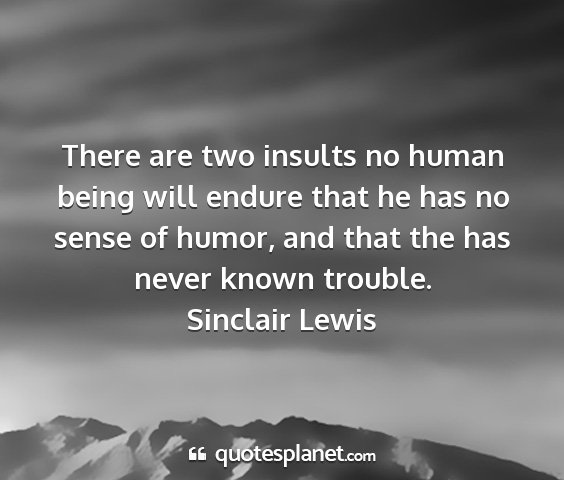 Sinclair lewis - there are two insults no human being will endure...