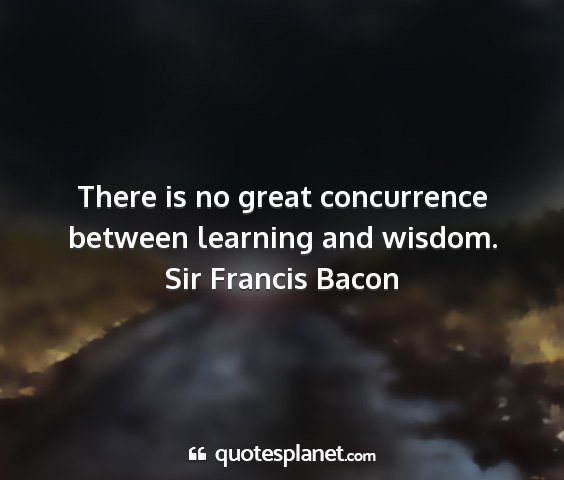 Sir francis bacon - there is no great concurrence between learning...