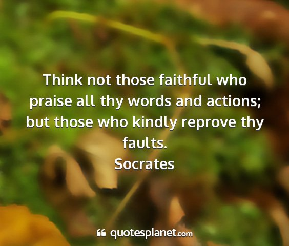 Socrates - think not those faithful who praise all thy words...