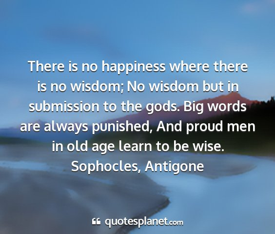 Sophocles, antigone - there is no happiness where there is no wisdom;...