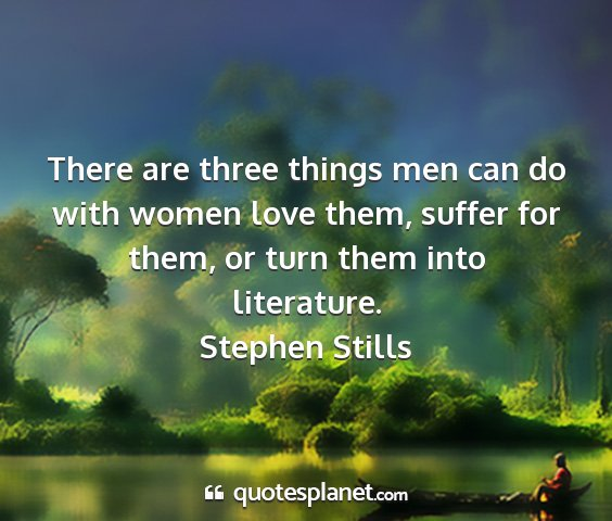 Stephen stills - there are three things men can do with women love...