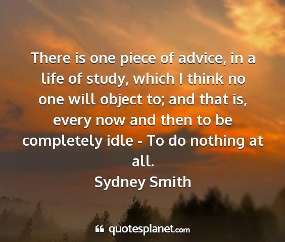 Sydney smith - there is one piece of advice, in a life of study,...