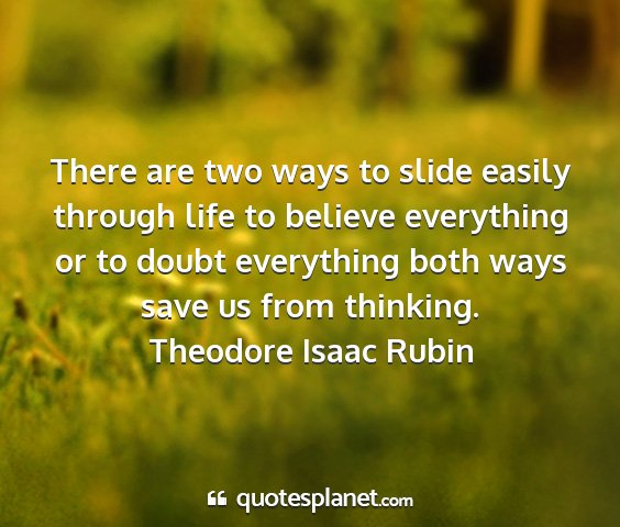 Theodore isaac rubin - there are two ways to slide easily through life...