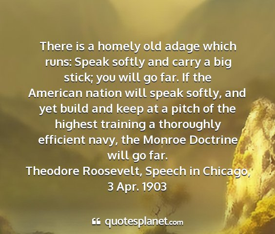 Theodore roosevelt, speech in chicago, 3 apr. 1903 - there is a homely old adage which runs: speak...