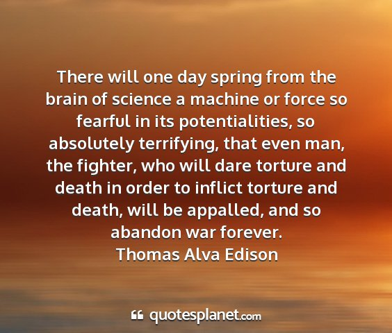 Thomas alva edison - there will one day spring from the brain of...
