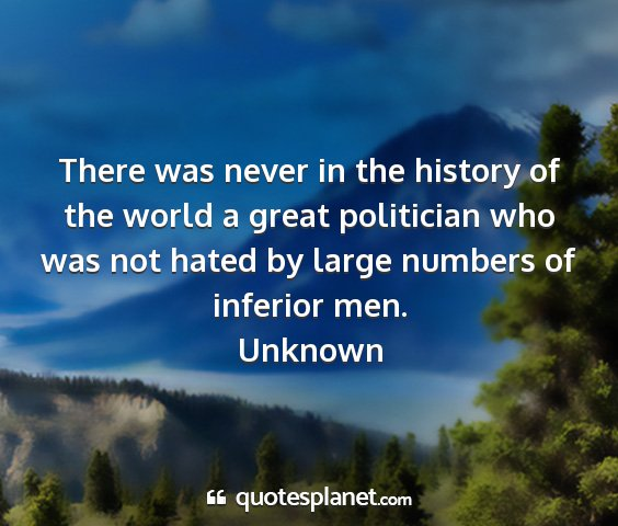 Unknown - there was never in the history of the world a...
