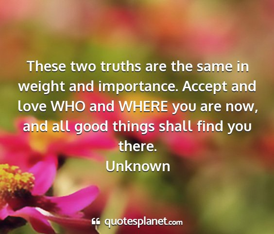 Unknown - these two truths are the same in weight and...