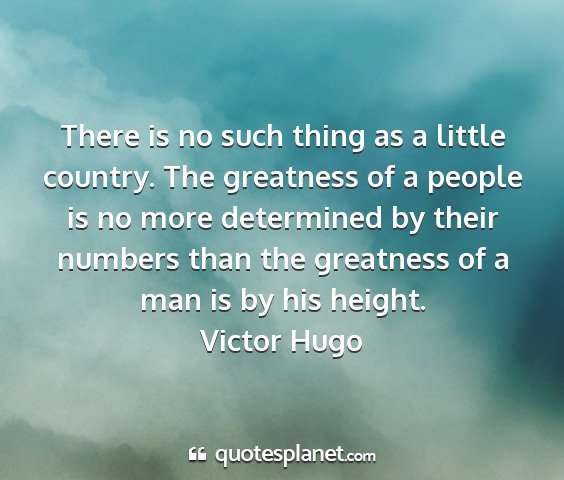 Victor hugo - there is no such thing as a little country. the...