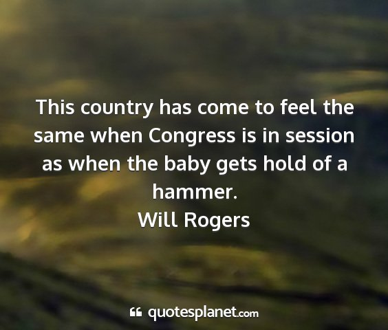 Will rogers - this country has come to feel the same when...