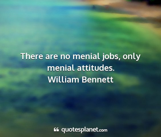 William bennett - there are no menial jobs, only menial attitudes....