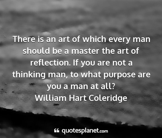 William hart coleridge - there is an art of which every man should be a...