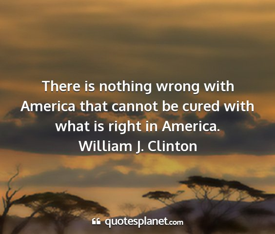 William j. clinton - there is nothing wrong with america that cannot...