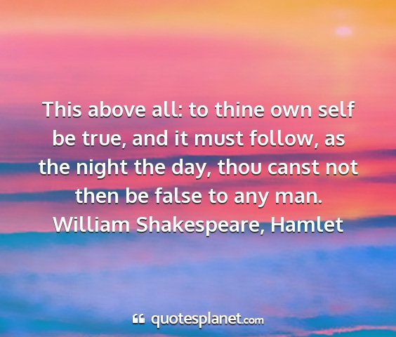 William shakespeare, hamlet - this above all: to thine own self be true, and it...