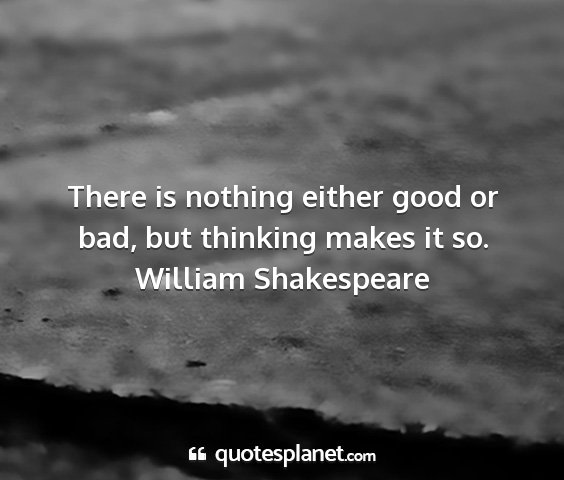 William shakespeare - there is nothing either good or bad, but thinking...