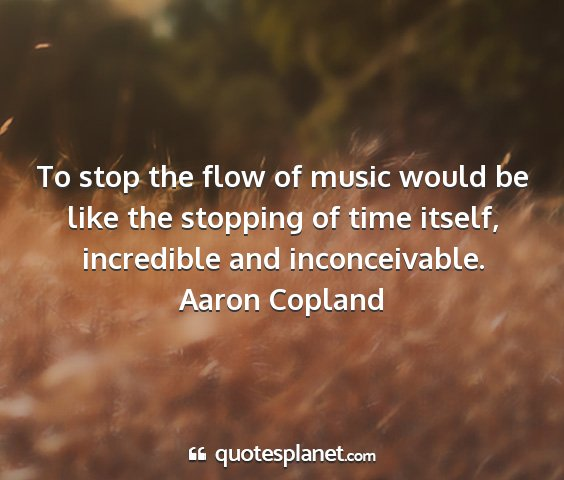 Aaron copland - to stop the flow of music would be like the...