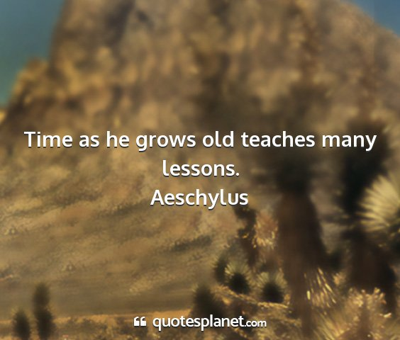 Aeschylus - time as he grows old teaches many lessons....