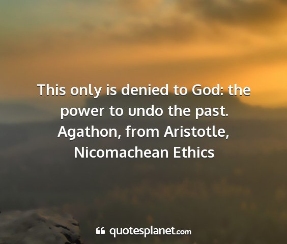 Agathon, from aristotle, nicomachean ethics - this only is denied to god: the power to undo the...