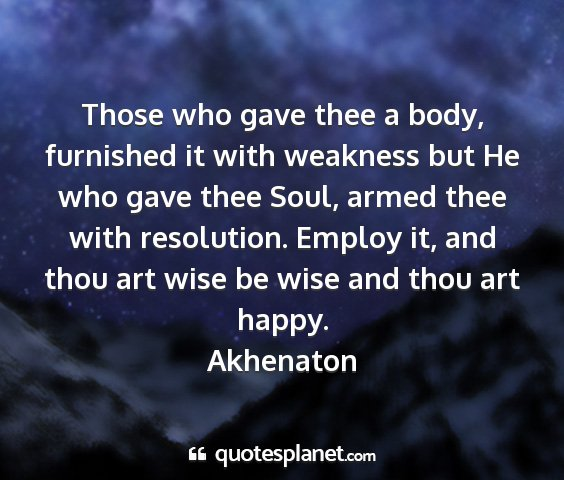 Akhenaton - those who gave thee a body, furnished it with...