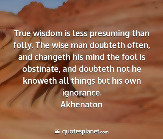 Akhenaton - true wisdom is less presuming than folly. the...
