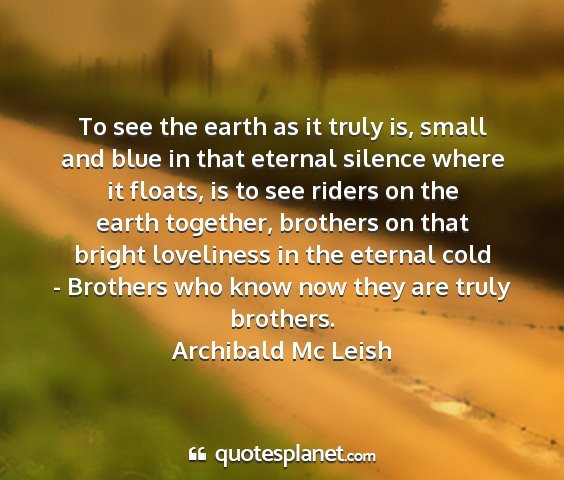 Archibald mc leish - to see the earth as it truly is, small and blue...