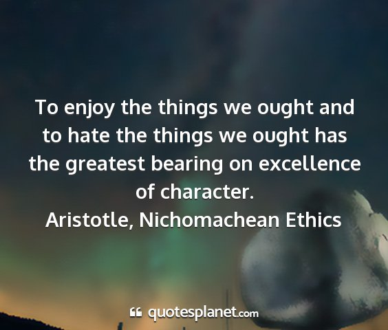 Aristotle, nichomachean ethics - to enjoy the things we ought and to hate the...