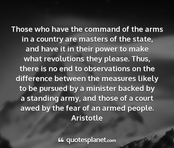 Aristotle - those who have the command of the arms in a...