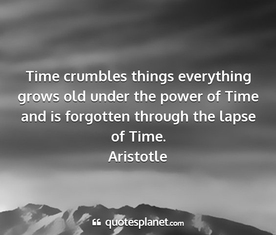 Aristotle - time crumbles things everything grows old under...