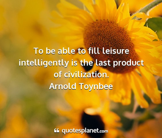 Arnold toynbee - to be able to fill leisure intelligently is the...