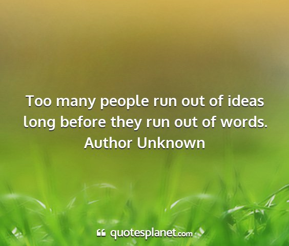 Author unknown - too many people run out of ideas long before they...