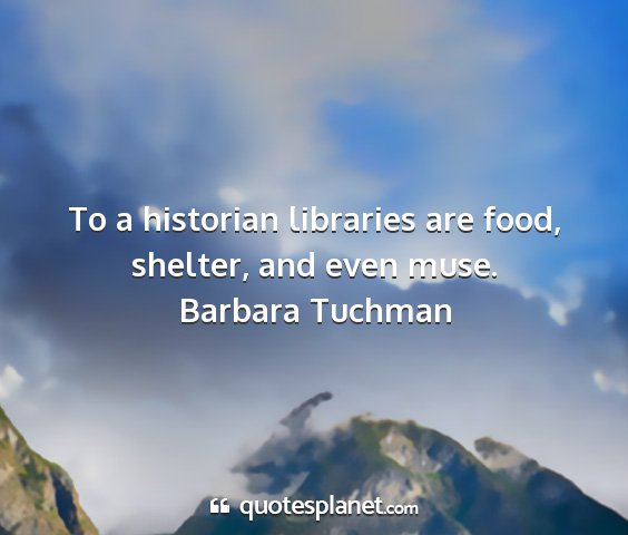 Barbara tuchman - to a historian libraries are food, shelter, and...