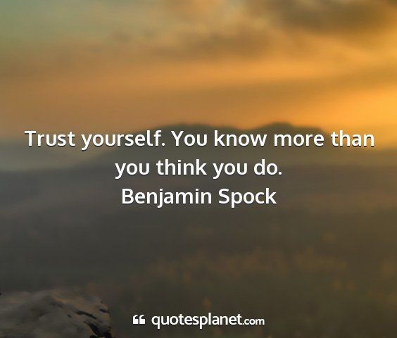 Benjamin spock - trust yourself. you know more than you think you...