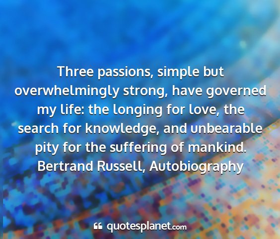 Bertrand russell, autobiography - three passions, simple but overwhelmingly strong,...