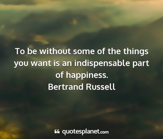 Bertrand russell - to be without some of the things you want is an...