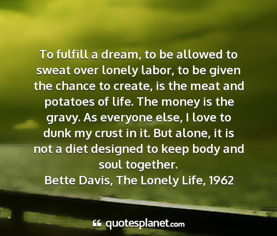 Bette davis, the lonely life, 1962 - to fulfill a dream, to be allowed to sweat over...