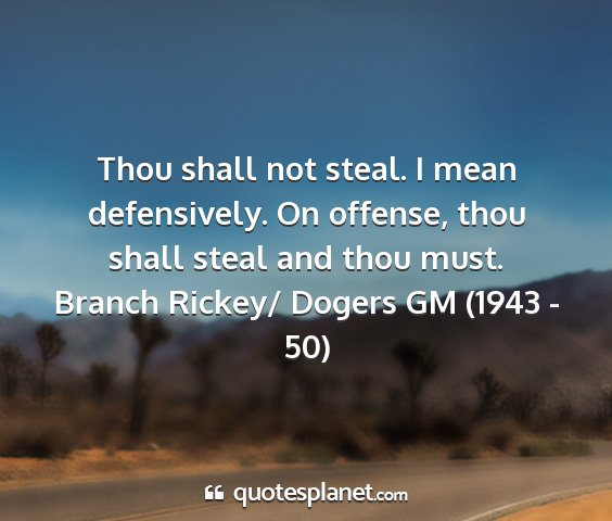 Branch rickey/ dogers gm (1943 - 50) - thou shall not steal. i mean defensively. on...