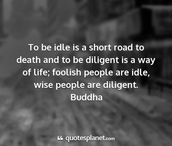 Buddha - to be idle is a short road to death and to be...
