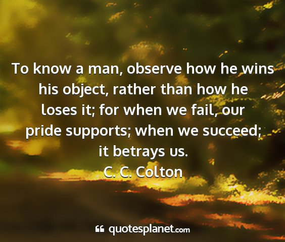 C. c. colton - to know a man, observe how he wins his object,...