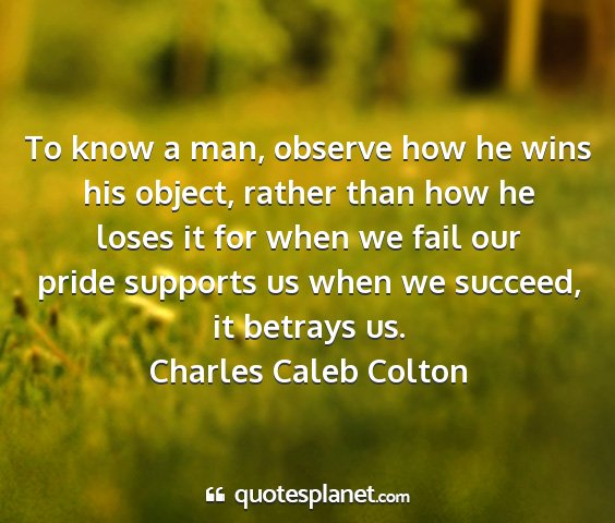 Charles caleb colton - to know a man, observe how he wins his object,...