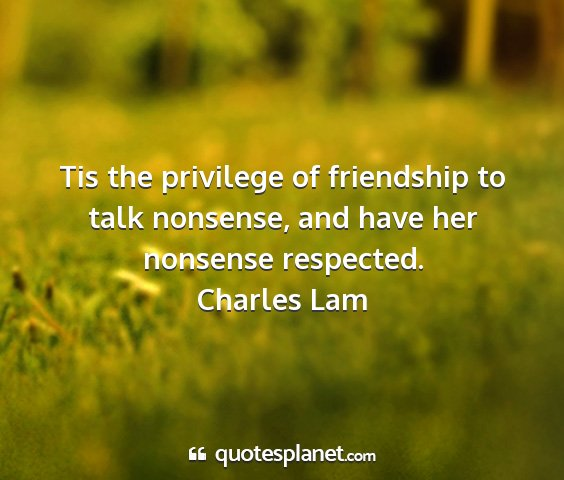 Charles lam - tis the privilege of friendship to talk nonsense,...