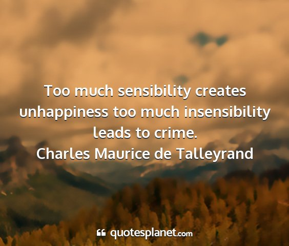 Charles maurice de talleyrand - too much sensibility creates unhappiness too much...