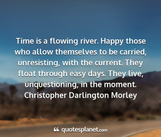 Christopher darlington morley - time is a flowing river. happy those who allow...